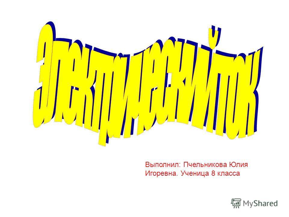 Выполнил: Пчельникова Юлия Игоревна. Ученица 8 класса
