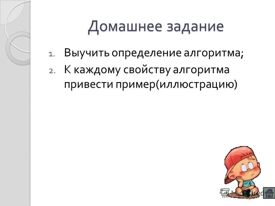 Домашнее задание 1. Выучить определение алгоритма ; 2. К каждому свойству алгоритма привести пример ( иллюстрацию )