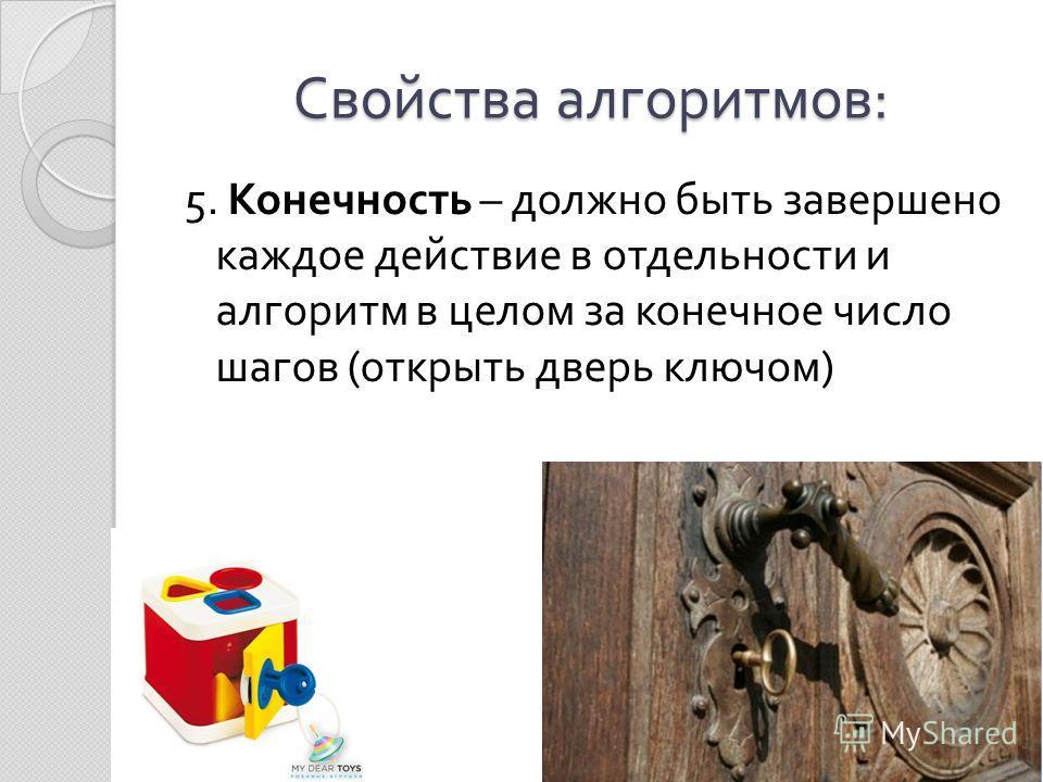 Свойства алгоритмов : 5. Конечность – должно быть завершено каждое действие в отдельности и алгоритм в целом за конечное число шагов ( открыть дверь ключом )