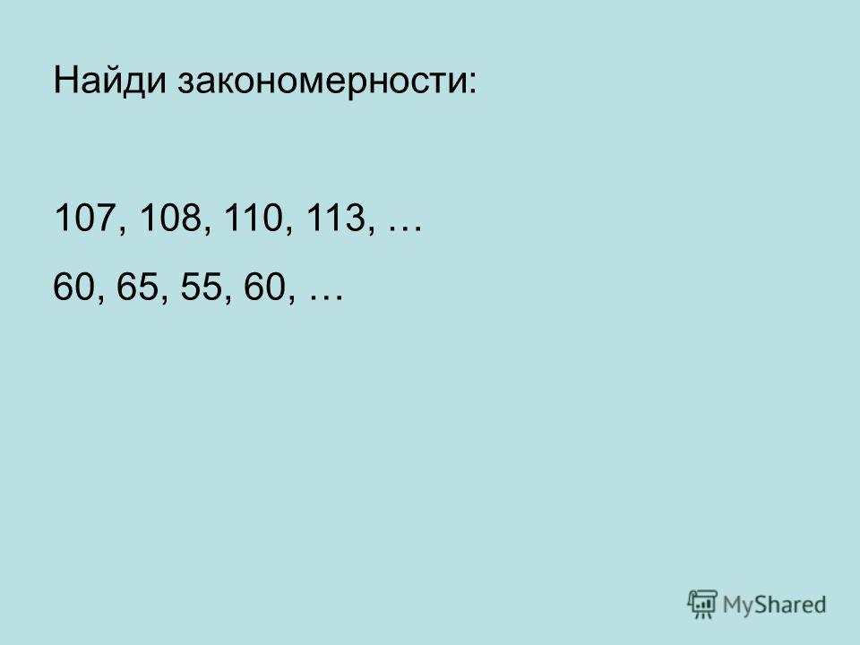 Найди закономерности: 107, 108, 110, 113, … 60, 65, 55, 60, …