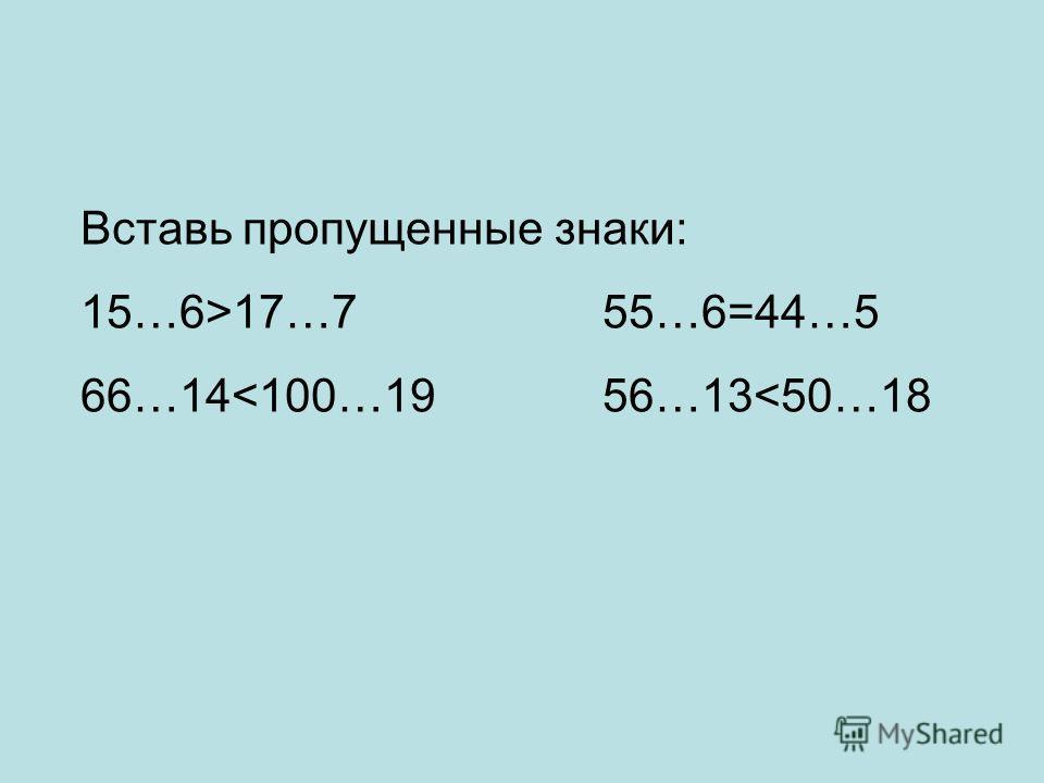 Вставь пропущенные знаки: 15…6>17…755…6=44…5 66…14