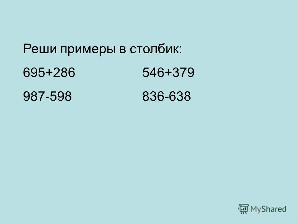 Реши примеры в столбик: 695+286546+379 987-598836-638