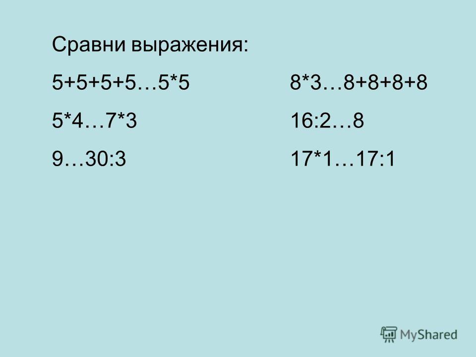 Сравни выражения: 5+5+5+5…5*58*3…8+8+8+8 5*4…7*316:2…8 9…30:317*1…17:1