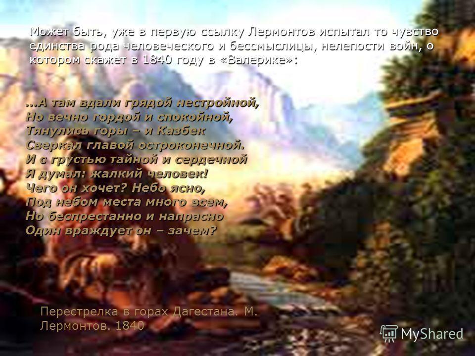 Может быть, уже в первую ссылку Лермонтов испытал то чувство единства рода человеческого и бессмыслицы, нелепости войн, о котором скажет в 1840 году в «Валерике»: …А там вдали грядой нестройной, Но вечно гордой и спокойной, Тянулись горы – и Казбек С