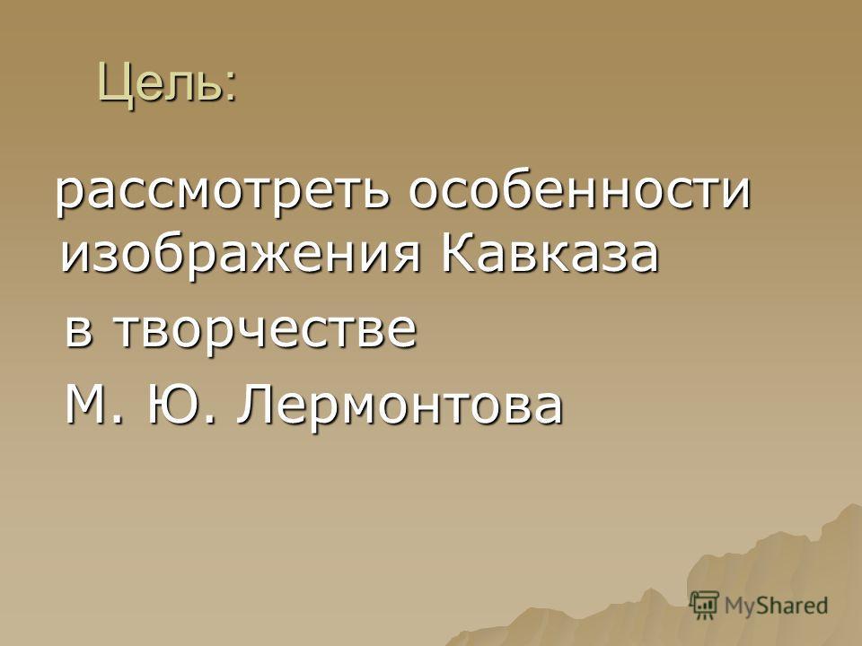 Цель: рассмотреть особенности изображения Кавказа рассмотреть особенности изображения Кавказа в творчестве в творчестве М. Ю. Лермонтова М. Ю. Лермонтова