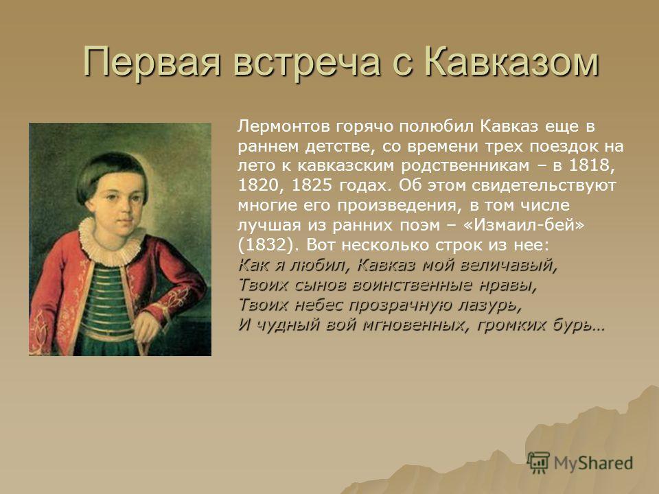 Первая встреча с Кавказом Лермонтов горячо полюбил Кавказ еще в раннем детстве, со времени трех поездок на лето к кавказским родственникам – в 1818, 1820, 1825 годах. Об этом свидетельствуют многие его произведения, в том числе лучшая из ранних поэм