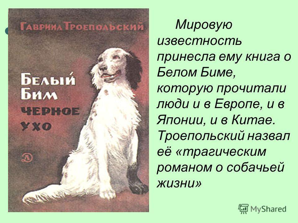 Мировую известность принесла ему книга о Белом Биме, которую прочитали люди и в Европе, и в Японии, и в Китае. Троепольский назвал её «трагическим романом о собачьей жизни»