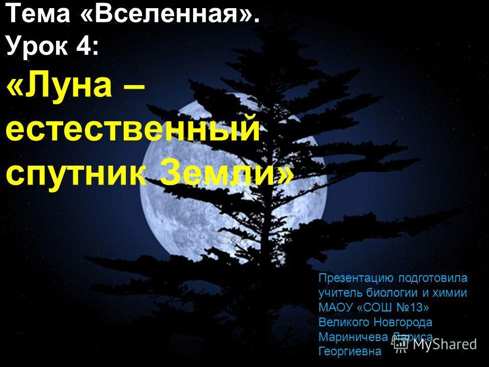 Тема «Вселенная». Урок 4: «Луна – естественный спутник Земли» Презентацию подготовила учитель биологии и химии МАОУ «СОШ 13» Великого Новгорода Мариничева Лариса Георгиевна