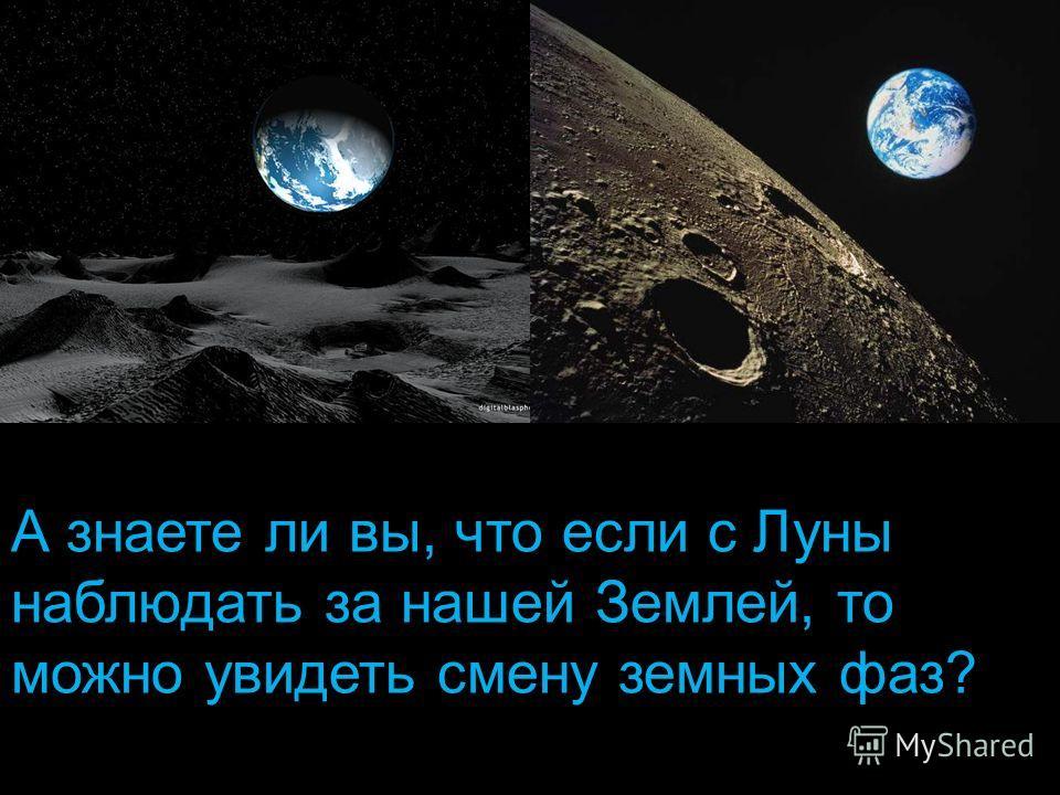 А знаете ли вы, что если с Луны наблюдать за нашей Землей, то можно увидеть смену земных фаз?