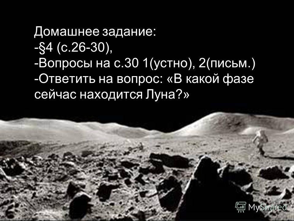 Домашнее задание: -§4 (с.26-30), -Вопросы на с.30 1(устно), 2(письм.) -Ответить на вопрос: «В какой фазе сейчас находится Луна?»