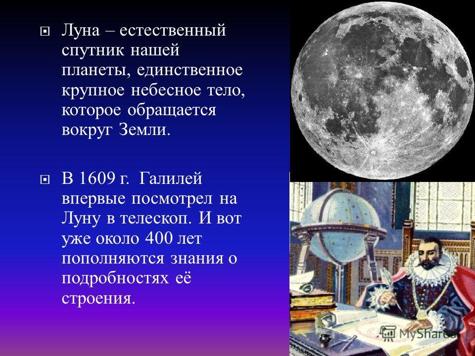 Луна – е стественный спутник н ашей планеты, е динственное крупное н ебесное т ело, которое о бращается вокруг З емли. В 1609 г. Г алилей впервые п осмотрел н а Луну в т елескоп. И в от уже о коло 400 л ет пополняются з нания о подробностях е ё строе