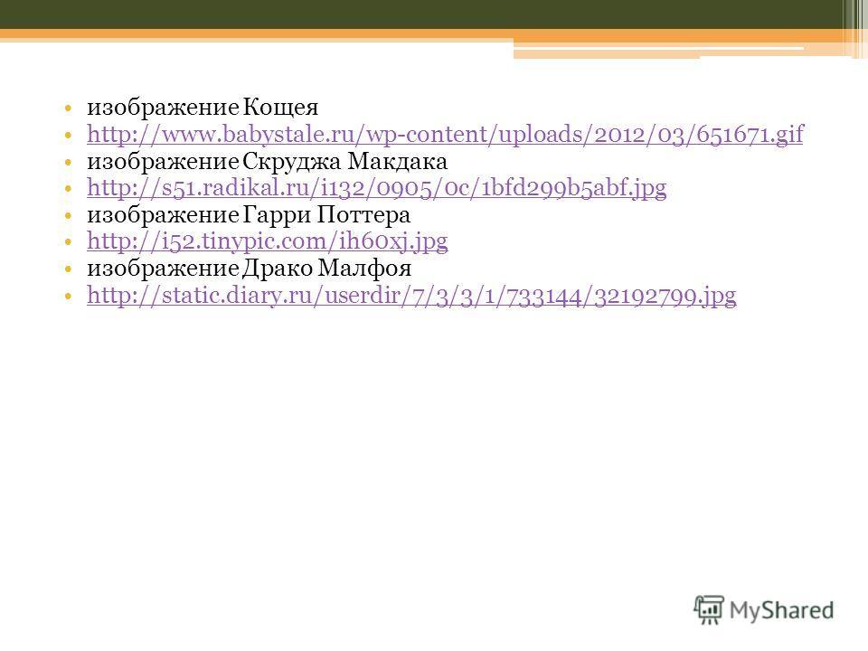 изображение Кощея http://www.babystale.ru/wp-content/uploads/2012/03/651671.gif изображение Скруджа Макдака http://s51.radikal.ru/i132/0905/0c/1bfd299b5abf.jpg изображение Гарри Поттера http://i52.tinypic.com/ih60xj.jpg изображение Драко Малфоя http: