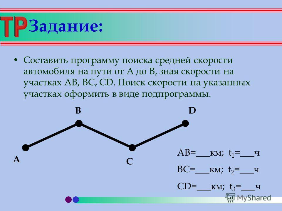 Задание: Составить программу поиска средней скорости автомобиля на пути от А до В, зная скорости на участках АB, BC, CD. Поиск скорости на указанных участках оформить в виде подпрограммы. A B C D AB=___км; t 1 =___ч BC=___км; t 2 =___ч CD=___км; t 3