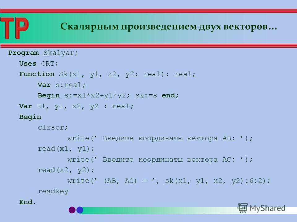 Program Skalyar; Uses CRT; Function Sk(x1, y1, x2, y2: real): real; Var s:real; Begin s:=x1*x2+y1*y2; sk:=s end; Var x1, y1, x2, y2 : real; Begin clrscr; write( Введите координаты вектора AB: ); read(x1, y1); write( Введите координаты вектора AC: );