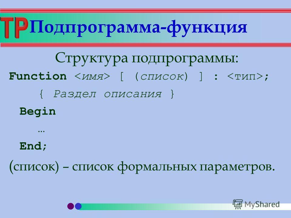 Структура подпрограммы: Function [ (список) ] : ; { Раздел описания } Begin … End; ( список) – список формальных параметров. Подпрограмма-функция