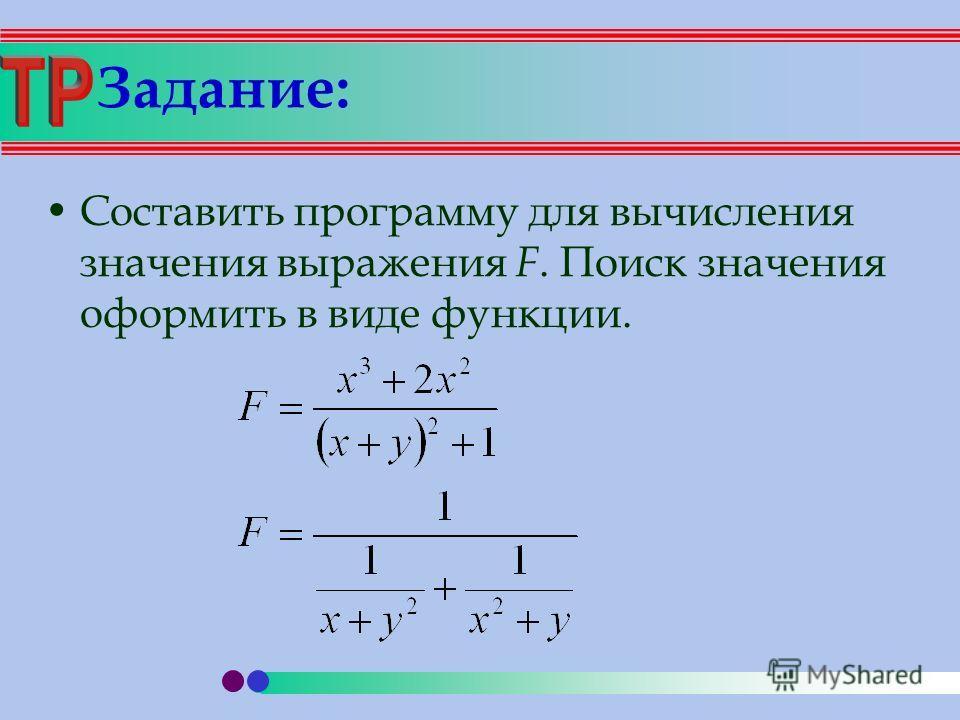 Задание: Составить программу для вычисления значения выражения F. Поиск значения оформить в виде функции.