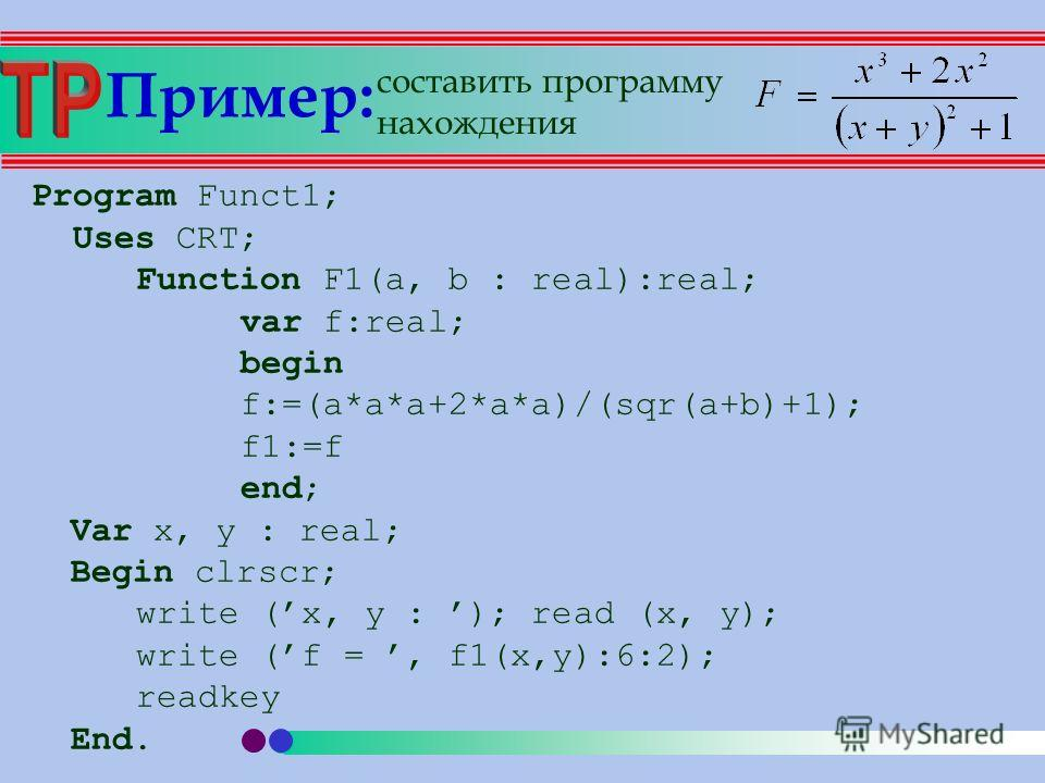 Пример: Program Funct1; Uses CRT; Function F1(a, b : real):real; var f:real; begin f:=(a*a*a+2*a*a)/(sqr(a+b)+1); f1:=f end; Var x, y : real; Begin clrscr; write (x, y : ); read (x, y); write (f =, f1(x,y):6:2); readkey End. составить программу нахож