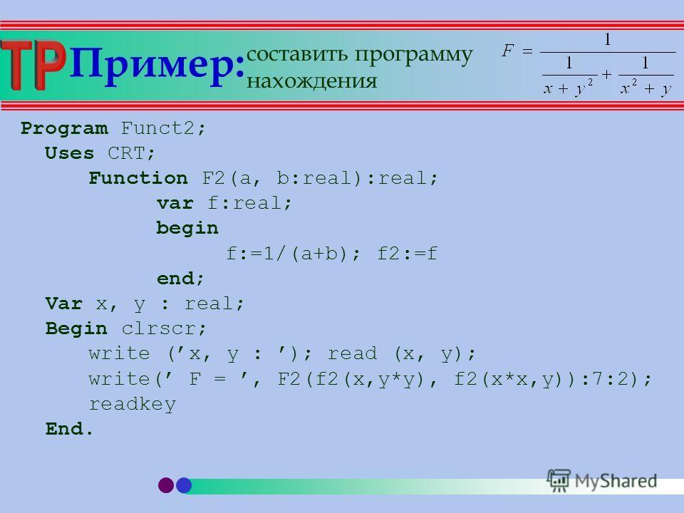Пример: Program Funct2; Uses CRT; Function F2(a, b:real):real; var f:real; begin f:=1/(a+b); f2:=f end; Var x, y : real; Begin clrscr; write (x, y : ); read (x, y); write( F =, F2(f2(x,y*y), f2(x*x,y)):7:2); readkey End. составить программу нахождени