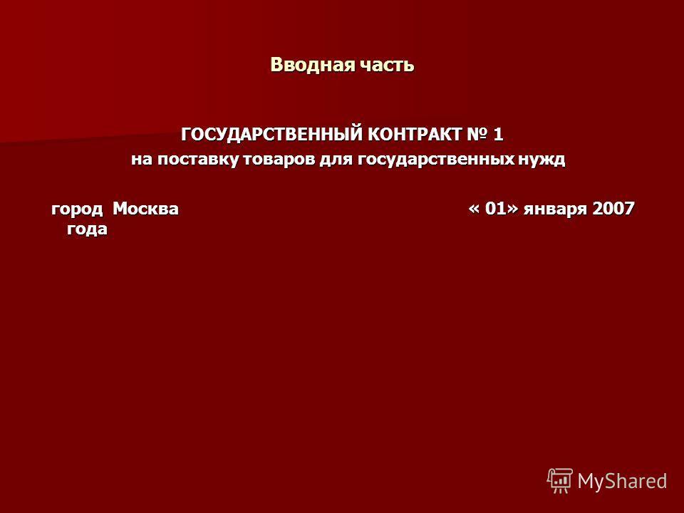 Вводная часть ГОСУДАРСТВЕННЫЙ КОНТРАКТ 1 на поставку товаров для государственных нужд на поставку товаров для государственных нужд город Москва « 01» января 2007 года город Москва « 01» января 2007 года