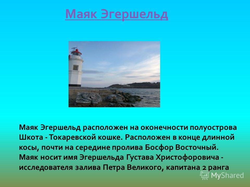 Маяк Эгершельд Маяк Эгершельд расположен на оконечности полуострова Шкота - Токаревской кошке. Расположен в конце длинной косы, почти на середине пролива Босфор Восточный. Маяк носит имя Эгершельда Густава Христофоровича - исследователя залива Петра