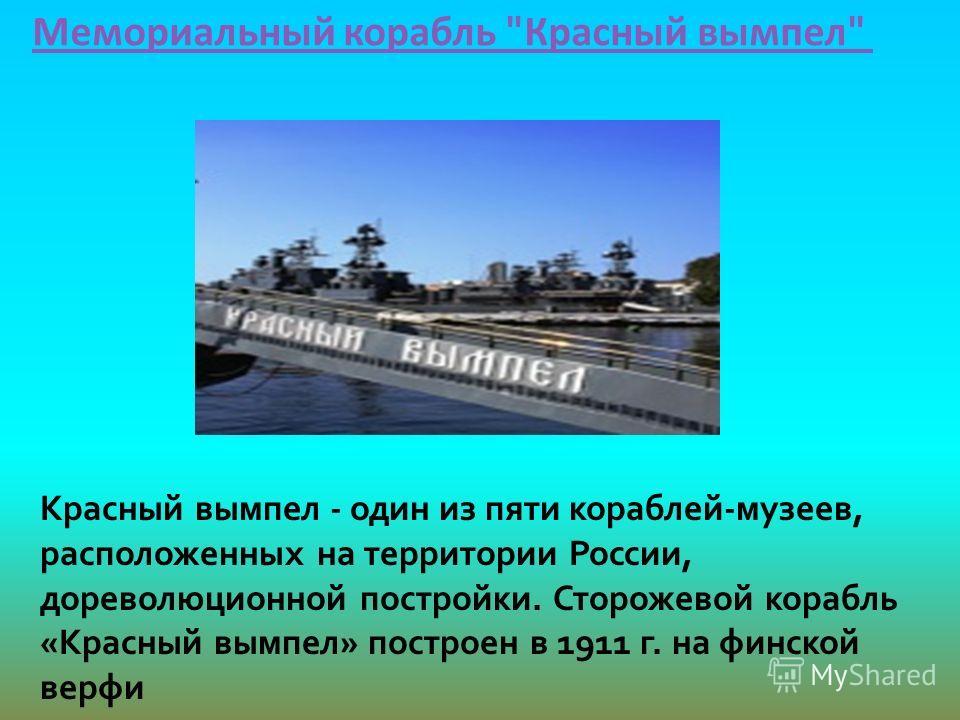 Мемориальный корабль Красный вымпел Красный вымпел - один из пяти кораблей-музеев, расположенных на территории России, дореволюционной постройки. Сторожевой корабль «Красный вымпел» построен в 1911 г. на финской верфи