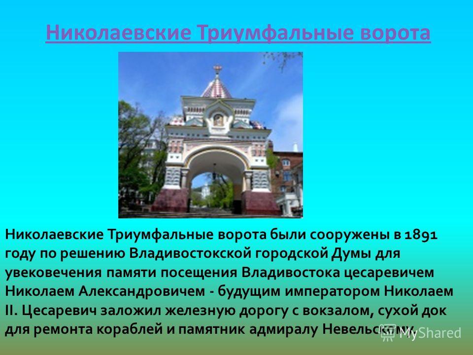 Николаевские Триумфальные ворота Николаевские Триумфальные ворота были сооружены в 1891 году по решению Владивостокской городской Думы для увековечения памяти посещения Владивостока цесаревичем Николаем Александровичем - будущим императором Николаем