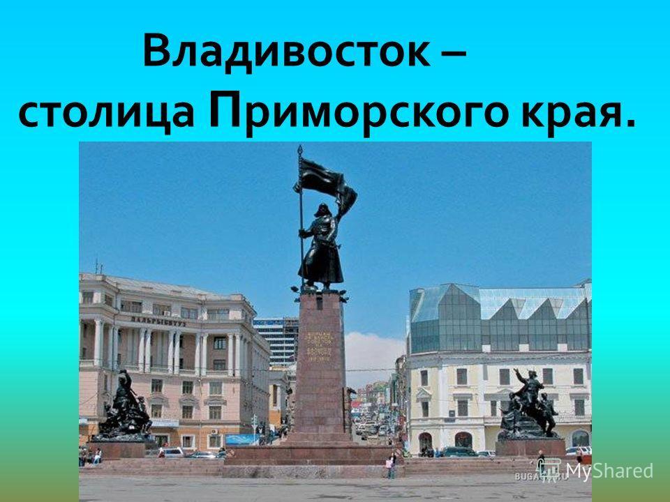 Владивосток – столица П риморского края.