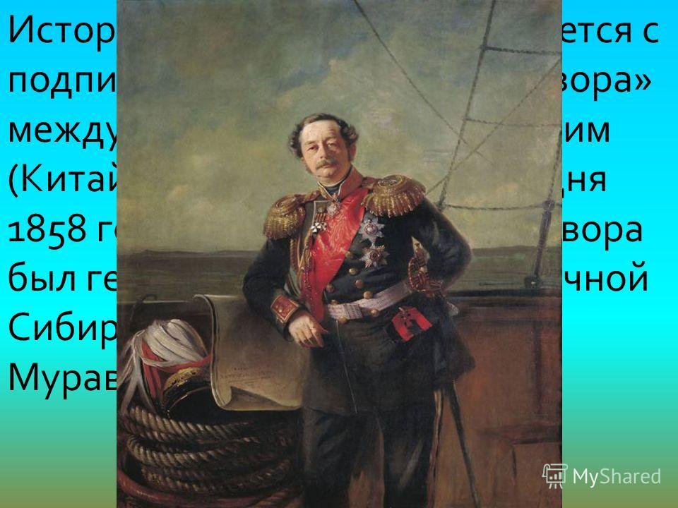 История Владивостока начинается с подписания «Айгунского договора» между Российским и Дайцинским (Китай) государствами от «16 дня 1858 года». Инициатором договора был генерал-губернатор Восточной Сибири Николай Николаевич Муравьёв-Амурский.