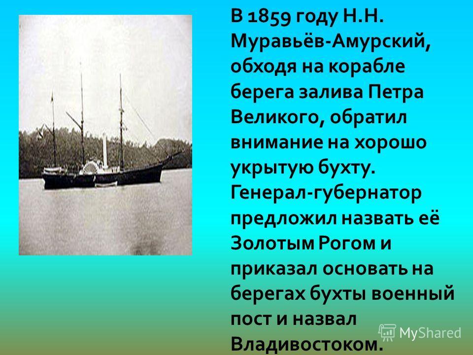 В 1859 году Н.Н. Муравьёв-Амурский, обходя на корабле берега залива Петра Великого, обратил внимание на хорошо укрытую бухту. Генерал-губернатор предложил назвать её Золотым Рогом и приказал основать на берегах бухты военный пост и назвал Владивосток