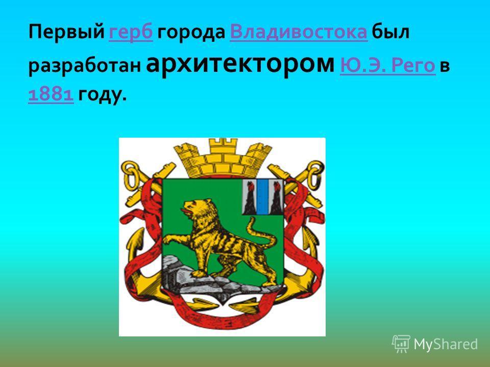 Первый герб города Владивостока был разработан архитектором Ю.Э. Рего в 1881 году.гербВладивостокаЮ.Э. Рего 1881