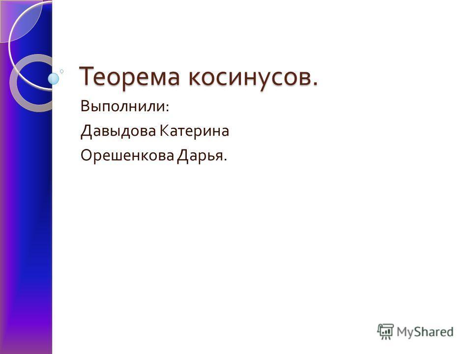 Теорема косинусов. Выполнили : Давыдова Катерина Орешенкова Дарья.