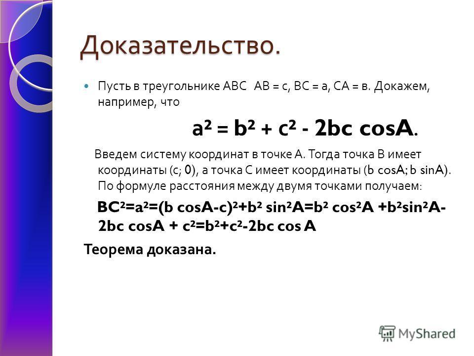 Доказательство. Пусть в треугольнике АВС АВ = с, ВС = а, СА = в. Докажем, например, что а ² = b² + с ² - 2bc cosA. Введем систему координат в точке А. Тогда точка В имеет координаты ( с ; 0), а точка С имеет координаты (b cosA; b sinA). По формуле ра