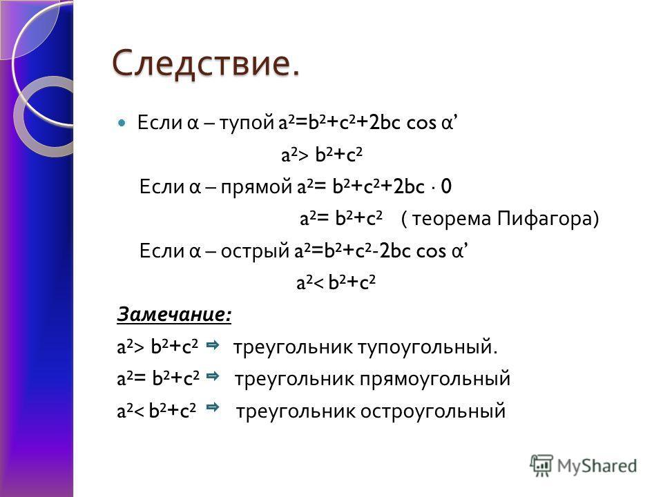 Следствие. Если α – тупой a²=b²+c²+2bc cos α a²> b²+c² Если α – прямой a²= b²+c²+2bc · 0 a²= b²+c² ( теорема Пифагора ) Если α – острый a²=b²+c²-2bc cos α a²< b²+c² Замечание : a²> b²+c² треугольник тупоугольный. a²= b²+c² треугольник прямоугольный a