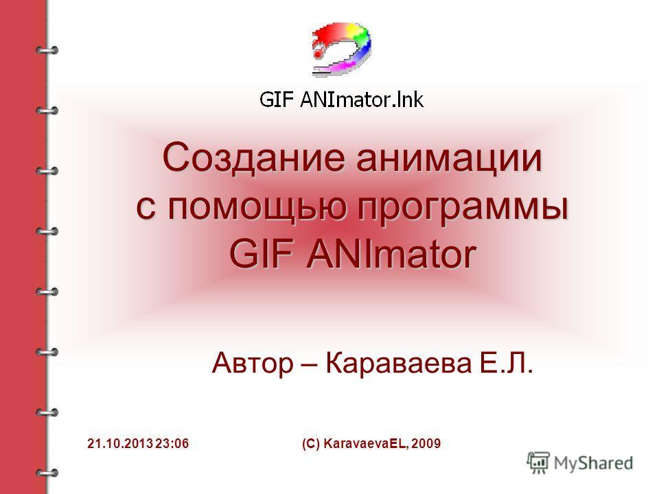 21.10.2013 23:08(C) KaravaevaEL, 2009 Создание анимации с помощью программы GIF ANImator Автор – Караваева Е.Л.