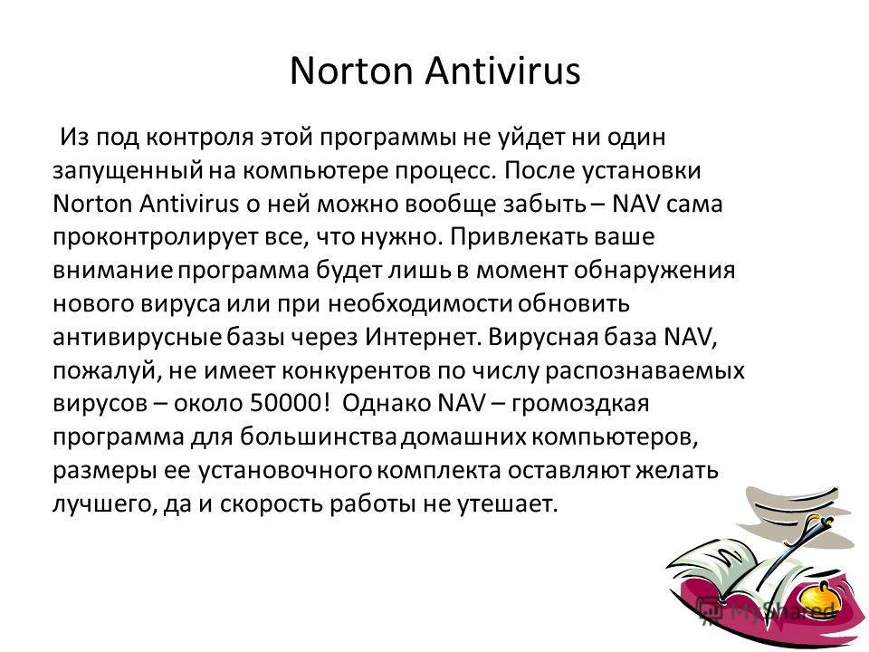 Norton Antivirus Из под контроля этой программы не уйдет ни один запущенный на компьютере процесс. После установки Norton Antivirus о ней можно вообще забыть – NAV сама проконтролирует все, что нужно. Привлекать ваше внимание программа будет лишь в м