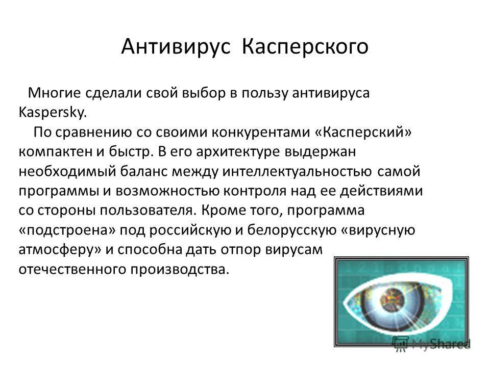 Антивирус Касперского Многие сделали свой выбор в пользу антивируса Kaspersky. По сравнению со своими конкурентами «Касперский» компактен и быстр. В его архитектуре выдержан необходимый баланс между интеллектуальностью самой программы и возможностью