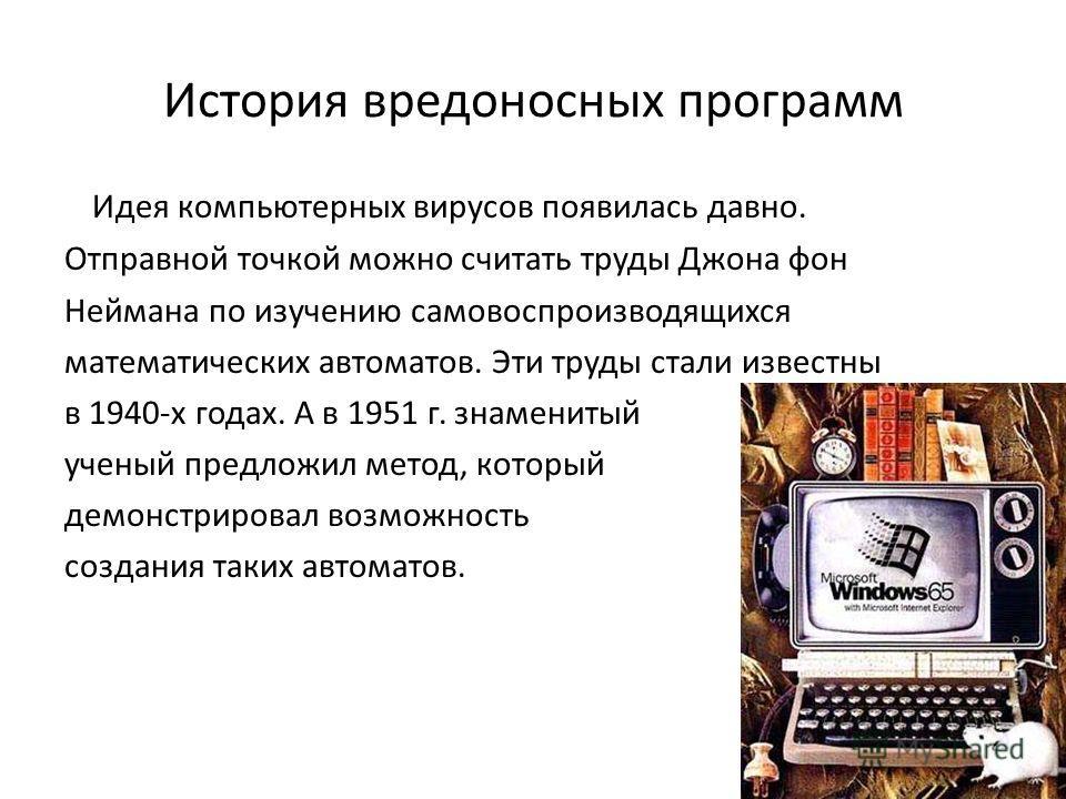 История вредоносных программ Идея компьютерных вирусов появилась давно. Отправной точкой можно считать труды Джона фон Неймана по изучению самовоспроизводящихся математических автоматов. Эти труды стали известны в 1940-х годах. А в 1951 г. знаменитый