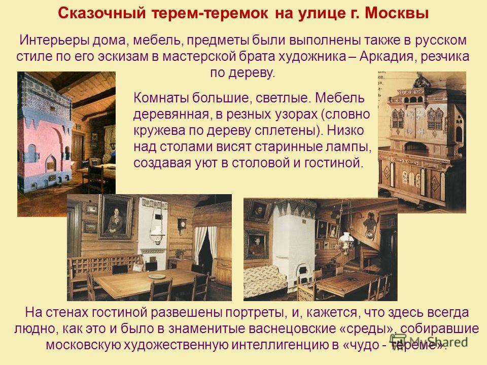 Сказочный терем-теремок на улице г. Москвы Интерьеры дома, мебель, предметы были выполнены также в русском стиле по его эскизам в мастерской брата художника – Аркадия, резчика по дереву. Комнаты большие, светлые. Мебель деревянная, в резных узорах (с