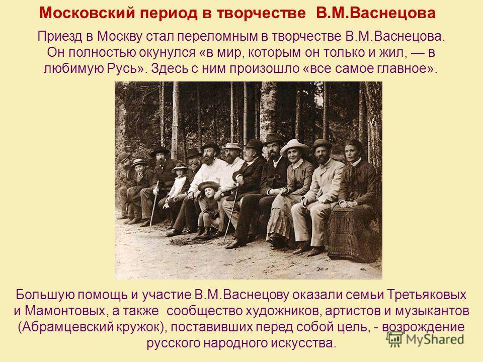 Московский период в творчестве В.М.Васнецова Приезд в Москву стал переломным в творчестве В.М.Васнецова. Он полностью окунулся «в мир, которым он только и жил, в любимую Русь». Здесь с ним произошло «все самое главное». Большую помощь и участие В.М.В