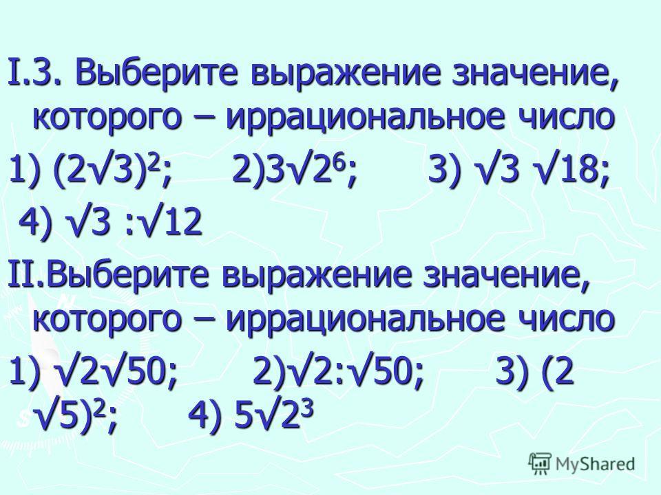 I.3. Выберите выражение значение, которого – иррациональное число 1) (23) 2 ; 2)32 6 ; 3) 3 18; 4) 3 :12 4) 3 :12 II.Выберите выражение значение, которого – иррациональное число 1) 250; 2)2:50; 3) (2 5) 2 ; 4) 52 3