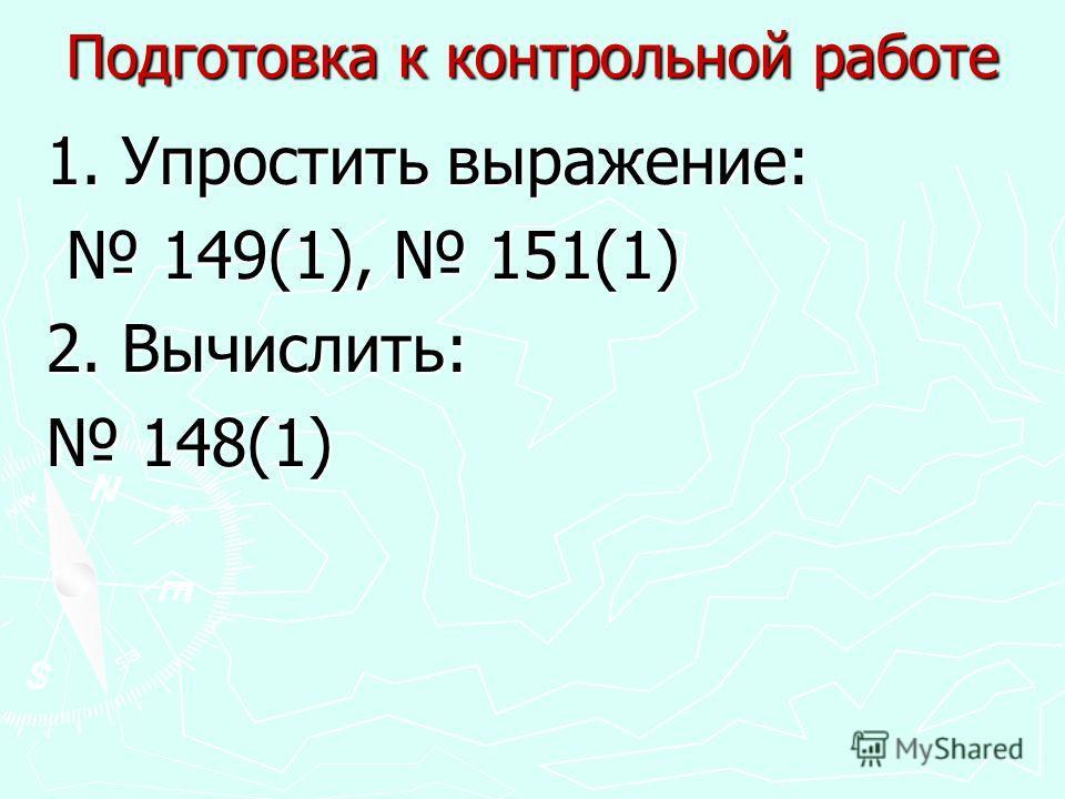 Подготовка к контрольной работе 1. Упростить выражение: 149(1), 151(1) 149(1), 151(1) 2. Вычислить: 148(1) 148(1)