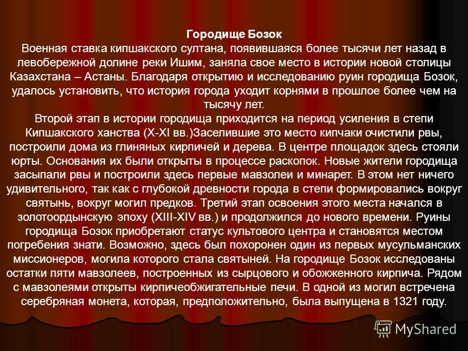 Городище Бозок Военная ставка кипшакского султана, появившаяся более тысячи лет назад в левобережной долине реки Ишим, заняла свое место в истории новой столицы Казахстана – Астаны. Благодаря открытию и исследованию руин городища Бозок, удалось устан
