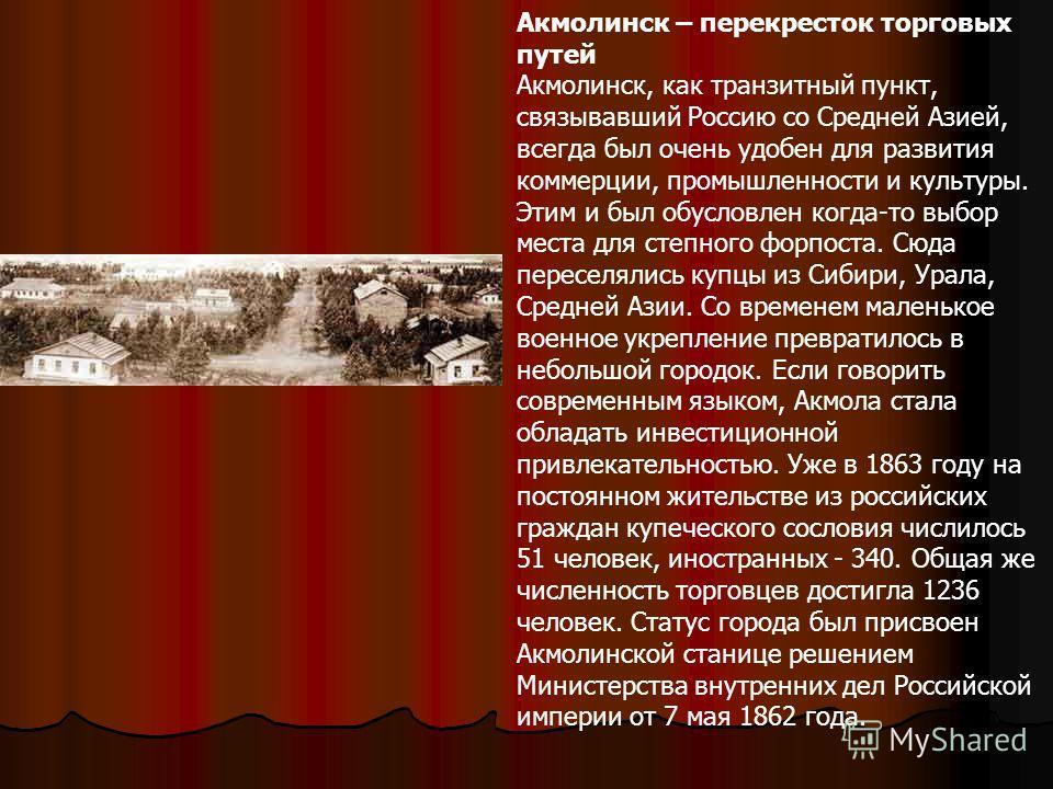 Акмолинск – перекресток торговых путей Акмолинск, как транзитный пункт, связывавший Россию со Средней Азией, всегда был очень удобен для развития коммерции, промышленности и культуры. Этим и был обусловлен когда-то выбор места для степного форпоста.