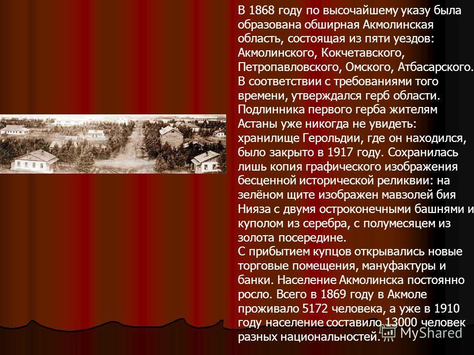 В 1868 году по высочайшему указу была образована обширная Акмолинская область, состоящая из пяти уездов: Акмолинского, Кокчетавского, Петропавловского, Омского, Атбасарского. В соответствии с требованиями того времени, утверждался герб области. Подли