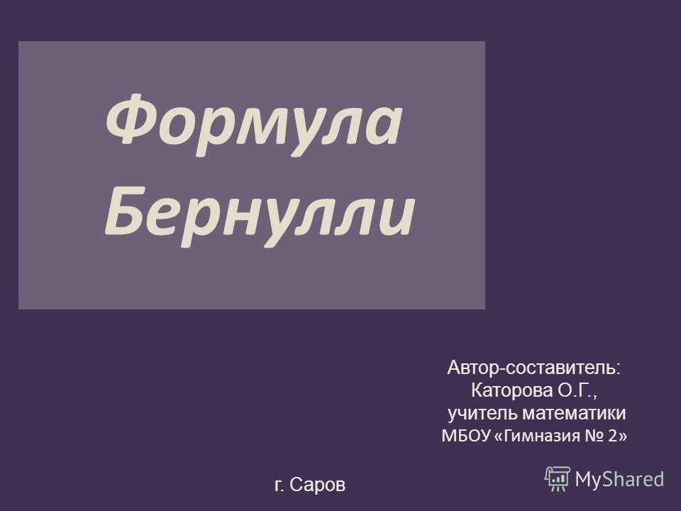 Формула Бернулли Автор-составитель: Каторова О.Г., учитель математики МБОУ «Гимназия 2» г. Саров