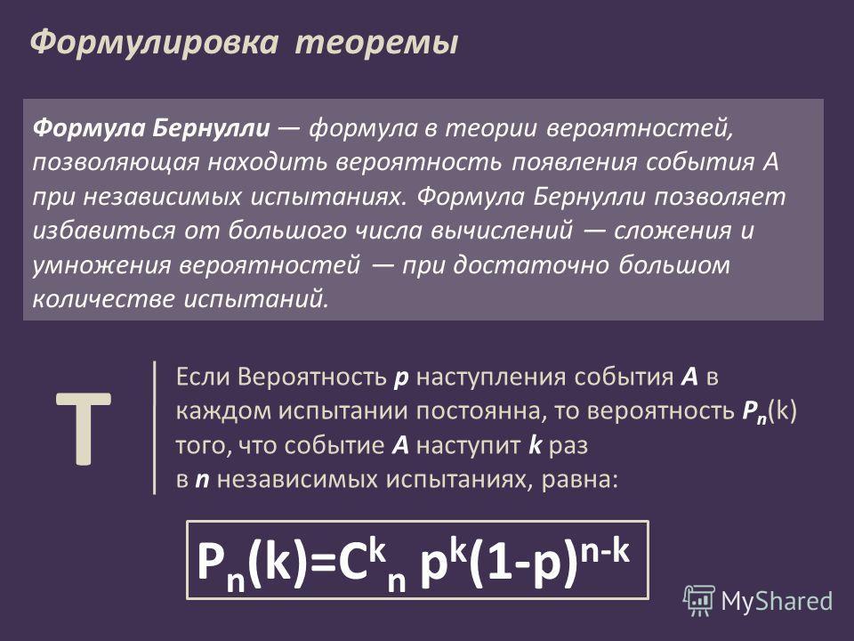 P n (k)=C k n p k (1-p) n-k Если Вероятность p наступления события Α в каждом испытании постоянна, то вероятность P n (k) того, что событие A наступит k раз в n независимых испытаниях, равна: Т Формулировка теоремы Формула Бернулли формула в теории в