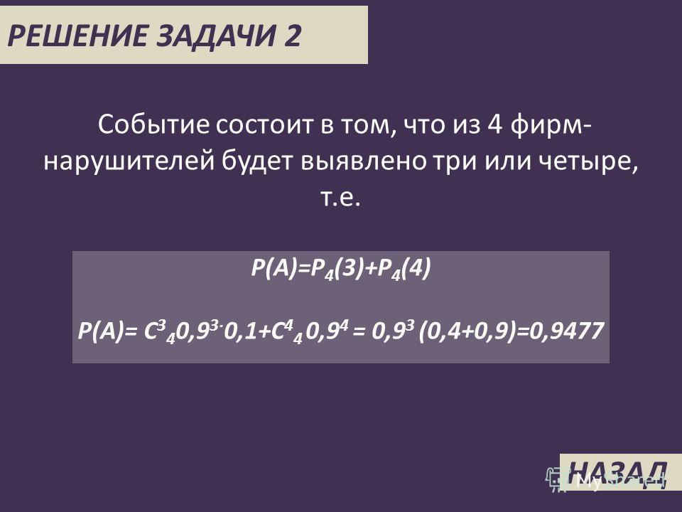 НАЗАД РЕШЕНИЕ ЗАДАЧИ 2 Событие состоит в том, что из 4 фирм- нарушителей будет выявлено три или четыре, т.е. P(A)=P 4 (3)+P 4 (4) P(A)= C 3 4 0,9 3 0,1+C 4 4 0,9 4 = 0,9 3 (0,4+0,9)=0,9477
