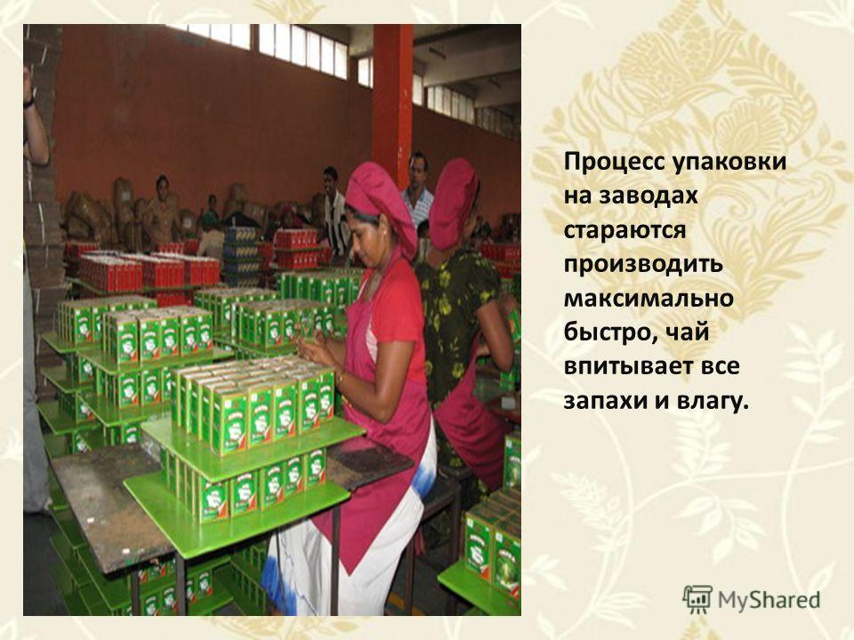 Процесс упаковки на заводах стараются производить максимально быстро, чай впитывает все запахи и влагу.