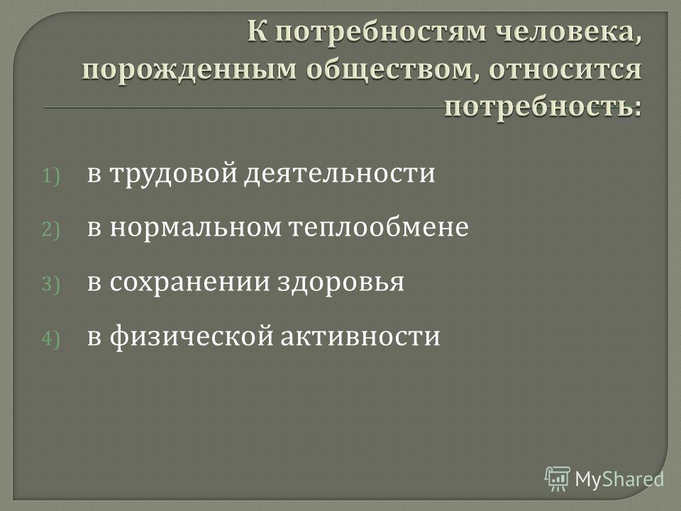 1) в трудовой деятельности 2) в нормальном теплообмене 3) в сохранении здоровья 4) в физической активности