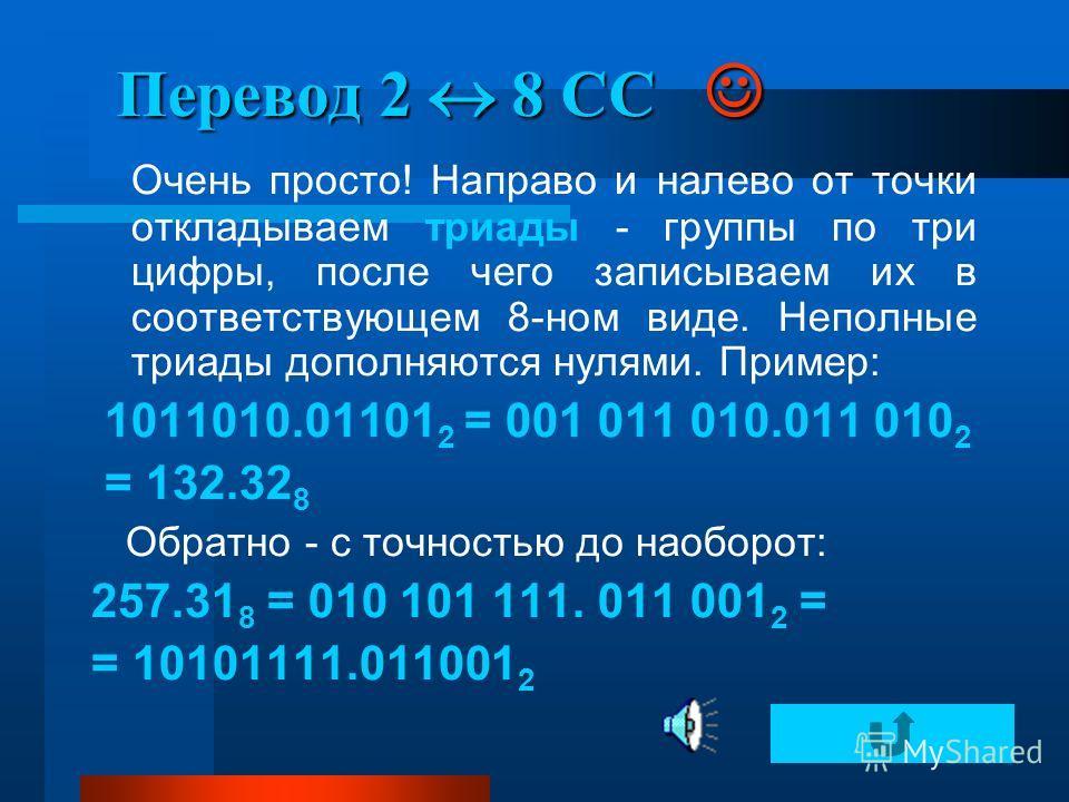 Перевод 2 8 СС Перевод 2 8 СС Очень просто! Направо и налево от точки откладываем триады - группы по три цифры, после чего записываем их в соответствующем 8-ном виде. Неполные триады дополняются нулями. Пример: 1011010.01101 2 = 001 011 010.011 010 2